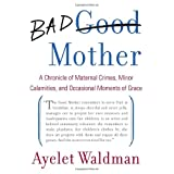 Bad Mother: A Chronicle of Maternal Crimes, Minor Calamities, and Occasional Moments of Grace ~ Ayelet Waldman