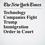 Technology Companies Fight Trump Immigration Order in Court | Nick Wingfield,Daisuke Wakabayashi