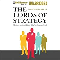 The Lords of Strategy: The Secret Intellectual History of the New Corporate World (       UNABRIDGED) by Walter Kiechel Narrated by Robertson Dean