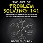 The Art of Problem Solving 101: Improve Your Critical Thinking and Decision Making Skills and Learn How to Solve Problems Creatively Hörbuch von Michael Sloan Gesprochen von: Jeremy Nickel