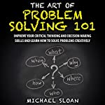 The Art of Problem Solving 101: Improve Your Critical Thinking and Decision Making Skills and Learn How to Solve Problems Creatively | Michael Sloan