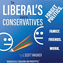 The Liberal's Guide to Conservatives Audiobook by J. Scott Wagner Narrated by J. Scott Wagner