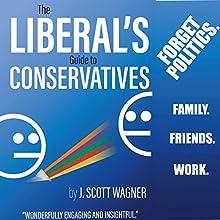 The Liberal's Guide to Conservatives | Livre audio Auteur(s) : J. Scott Wagner Narrateur(s) : J. Scott Wagner