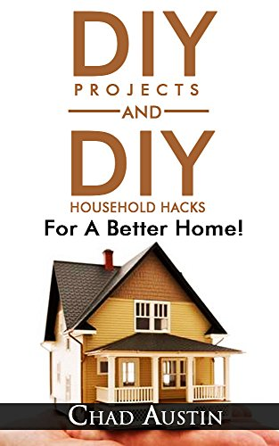 Free Kindle Book : DIY. DIY Projects: DIY Projects and DIY Household Hacks For A Better Home!: (DIY projects, DIY household hacks, DIY projects for your home and everyday life)