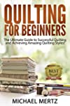 Quilting for Beginners: The Ultimate...