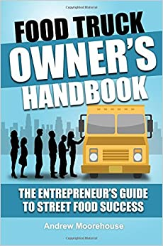 Food Truck Owner's Handbook - The Entrepreneur's Guide To Street Food Success (The Food Truck Startup) (Volume 1)