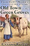 Old Town in the Green Groves : Laura Ingalls Wilder's Lost Little House Years
