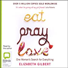 Eat, Pray, Love: One Woman's Search for Everything Across Italy, India and Indonesia (       UNABRIDGED) by Elizabeth Gilbert Narrated by Elizabeth Gilbert