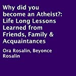 Why Did You Become an Atheist?: Life Long Lessons Learned from Friends, Family & Acquaintances | Ora Rosalin,Beyoncé Rosalin
