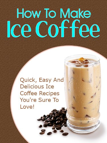 How To Make Iced Coffee: Quick, Easy And Delicious Iced Coffee Recipes You're Sure To Love!