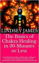 The Basics of Chakra Healing in 30 Minutes or Less: Learn about the Chakras and the Aura and how to heal them with meditation, healing crystals, affirmations and aromatherapy for improved health