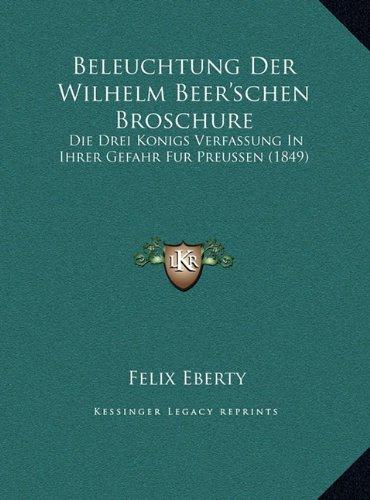 Beleuchtung Der Wilhelm Beer'schen Broschure: Die Drei Konigs Verfassung in Ihrer Gefahr Fur Preussen (1849)