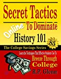 Secret Tactics to Dominate Online History 101: Learn the Techniques That Effective Students Use to Breeze Through College (The College Savings Series)