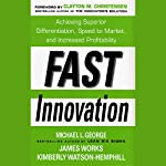 Fast Innovation: Achieving Superior Differentiation, Speed to Market, and Increased Profitability | Michael George