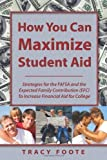 How You Can Maximize Student Aid: Strategies for the FAFSA and the Expected Family Contribution (EFC) To Increase Financial Aid for College [Paperback]