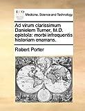 Ad virum clarissimum Danielem Turner, M.D. epistola: morbi infrequentis historiam enarrans. (Latin Edition) (1140950339) by Porter, Robert