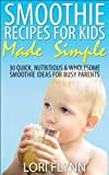 Smoothie Recipes for Kids Made Simple: 30 Quick, Nutritious & Wholesome Smoothie Ideas for Busy Parents