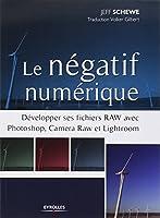Le négatif numérique : Développer ses fichiers RAW avec Photoshop, Camera Raw et Lightroom