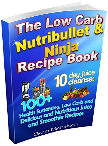 The Low Carb Nutribullet & Ninja Recipe Book: 10 day juice cleanse: 100+ Health Sustaining Low Carb and Delicious and Nutritious Juice and Smoothie Recipes ... for Weight Loss, Women's Health Diet) by Sione Michelson