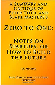A Summary And Critique Of: Zero To One: Notes On Startups, Or How To Build The Future