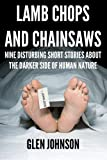 img - for Lamb Chops and Chainsaws: Nine Disturbing Short Stories about the Darker Side of Human Nature (Vol. 1) book / textbook / text book