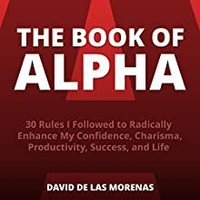The Book of Alpha: 30 Rules I Followed to Radically Enhance My Confidence, Charisma, Productivity, Success, and Life (       UNABRIDGED) by David De Las Morenas Narrated by Millian Quinteros