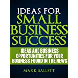 Ideas For Small Business Success - Ideas And Business Opportunities For Your Business Found In The News (Business Lessons From The News)by Mark  Ballett