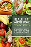Healthy n' Wholesome Everyday Recipes: Wholesome Recipes with Non-Refined Food Ingredients