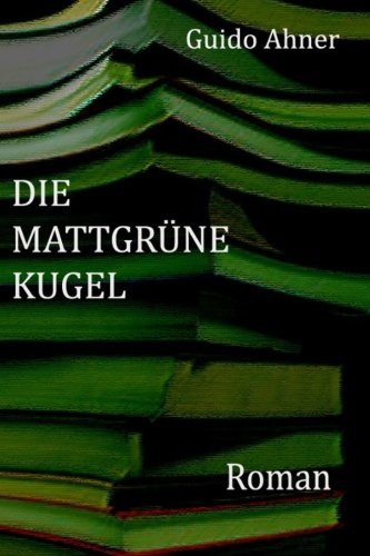 Die mattgruene Kugel: Roman von Guido Ahner