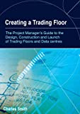 Charles Smith Creating a Trading Floor: The Project Manager's Guide to the Design, Construction and Launch of Trading Floors and Data Centres