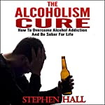 Alcoholism Cure - How to Overcome Alcohol Addiction and Be Sober For Life (Alcoholism, Alcohol Addiction, Alcoholics Anonymous, Alcohol Recovery, How to Stop Drinking) | Stephen Hall