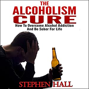 Alcoholism Cure - How to Overcome Alcohol Addiction and Be Sober For Life (Alcoholism, Alcohol Addiction, Alcoholics Anonymous, Alcohol Recovery, How to Stop Drinking) Audiobook