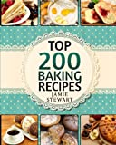 Top 200 Baking Recipes: (Baking cookbook, Baking Recipes, Bakery, Baking Soda, Muffins, Bread, Biscuits, Scones, Cookies, Walnut, Corn, Wheat)