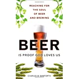 Beer is Proof God Loves Us: Reaching for the Soul of Beer and Brewingby Charles W. Bamforth