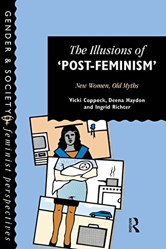 Edge Hill College, Ormskirk, Lancashire., Vicki Coppock; Deena Haydon; Ingrid Richter all of the Centre for Studies in Crime and Social Justice - The Illusions Of Post-Feminism: New Women, Old Myths (Gender and Society: Feminist Perspectives on the Past and Present)
