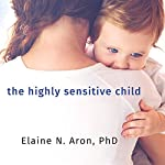 The Highly Sensitive Child: Helping Our Children Thrive When the World Overwhelms Them | Elaine Aron