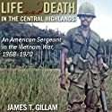 Life and Death in the Central Highlands: An American Sergeant in the Vietnam War, 1968-1970 (North Texas Military Biography and Memoir Series) (       UNABRIDGED) by James T. Gillam Narrated by Todd Belcher