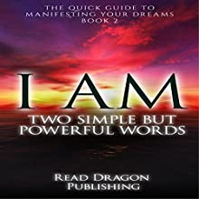 I AM: Two Simple but Powerful Words: The Quick Guide to Manifesting Your Dreams, Book 2 (       UNABRIDGED) by  Read Dragon Publishing, William G. Frierson Narrated by Steve White