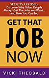 Get That Job Now: Discover Why Other People Always Get The Jobs You Want...And How You Can Too