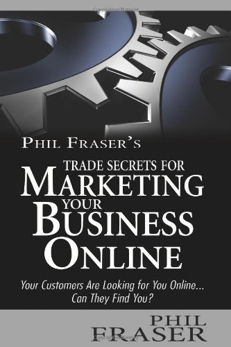 Phil Fraser'S Trade Secrets For Marketing Your Business Online: Your Customers Are Looking For You Online... Can They Find You?