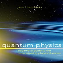Quantum Physics: Beginner's Guide to the Most Amazing Physics Theories Audiobook by Jared Hendricks Narrated by Steve Taylor