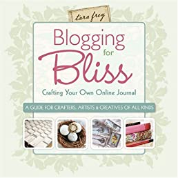 Blogging for Bliss: Crafting Your Own Online Journal: A Guide for Crafters, Artists & Creatives of all Kinds