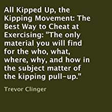 All Kipped up, the Kipping Movement: The Best Way to Cheat at Exercising: The Only Material You Will Find for the Who, What, Where, Why, and How in the Subject Matter of the Kipping Pull-Up (       UNABRIDGED) by Trevor Clinger Narrated by Jared Wekenman