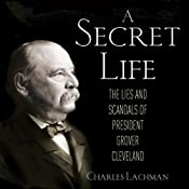 A Secret Life: The Lies and Scandals of President Grover Cleveland | [Charles Lachman]