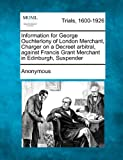 Information for George Ouchterlony of London Merchant, Charger on a Decreet Arbitral, Against Francis Grant Merchant in Edinburgh, Suspender