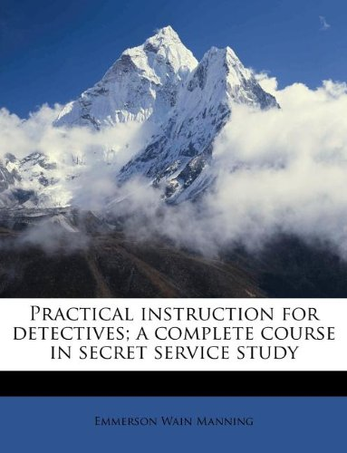 Practical instruction for detectives; a complete course in secret service study