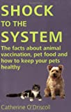 Shock to the System: The Facts about Animal Vaccination, Pet Food and How to Keep Your Pets Healthy C O'driscoll
