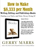How to Make $8,333 per Month Writing, Editing, and Publishing eBooks: Find Your Niche and Make Money Doing It!
