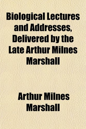 Biological Lectures and Addresses, Delivered by the Late Arthur Milnes Marshall