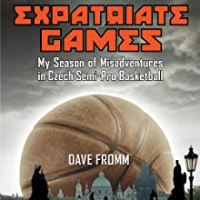 Expatriate Games: My Season of Misadventures in Czech Semi-Pro Basketball (       UNABRIDGED) by Dave Fromm Narrated by Jeremy Gage